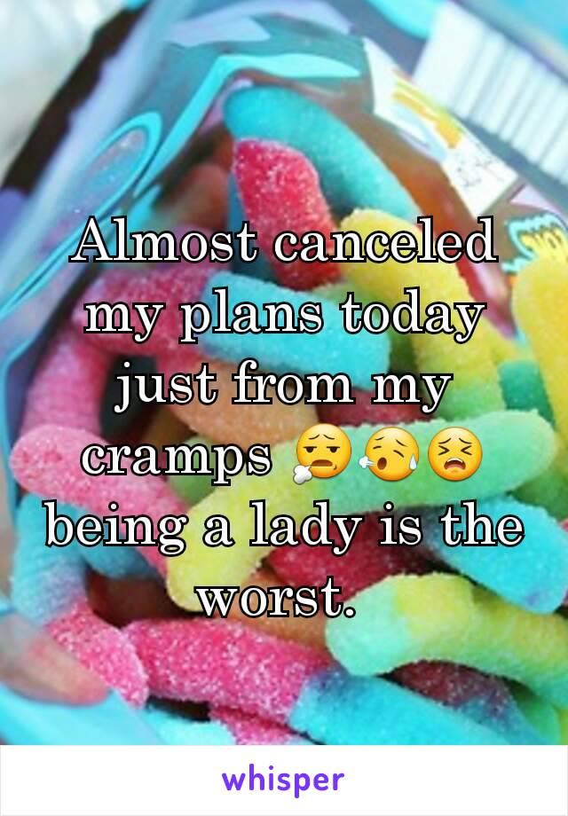 Almost canceled my plans today just from my cramps 😧😥😣  being a lady is the worst.