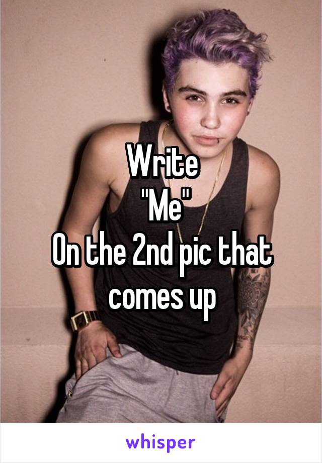 """Write  """"Me"""" On the 2nd pic that comes up"""