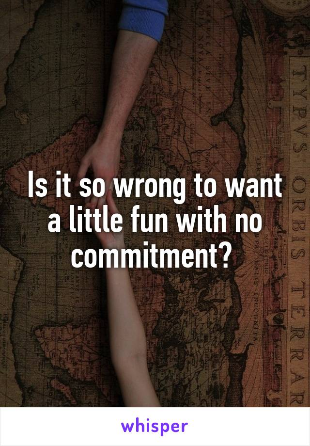 Is it so wrong to want a little fun with no commitment?