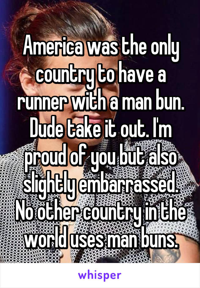 America was the only country to have a runner with a man bun. Dude take it out. I'm proud of you but also slightly embarrassed. No other country in the world uses man buns.