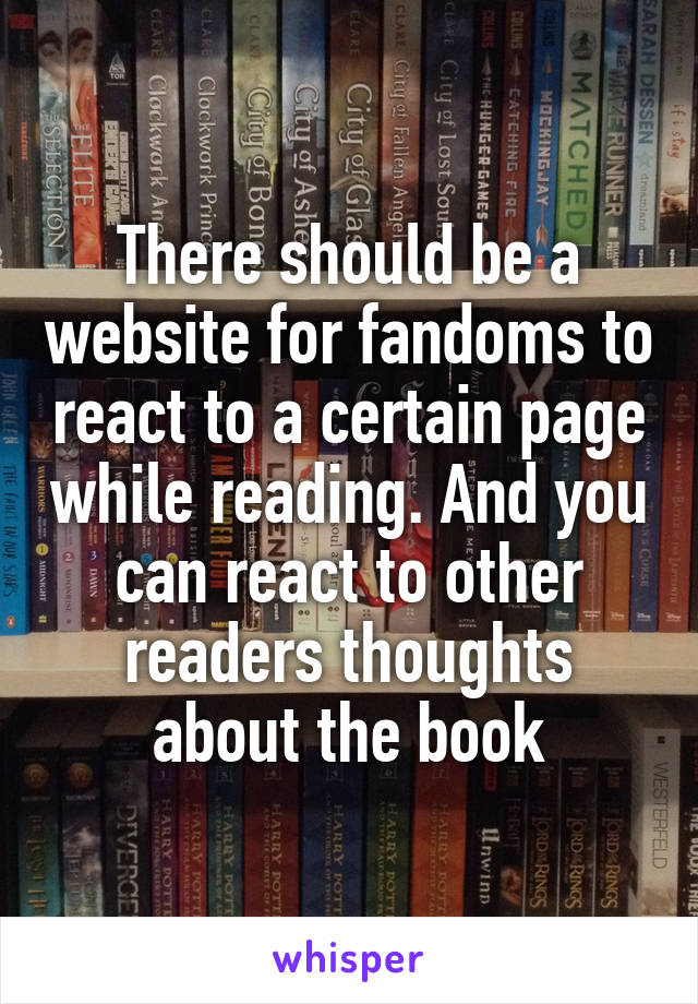 There should be a website for fandoms to react to a certain page while reading. And you can react to other readers thoughts about the book