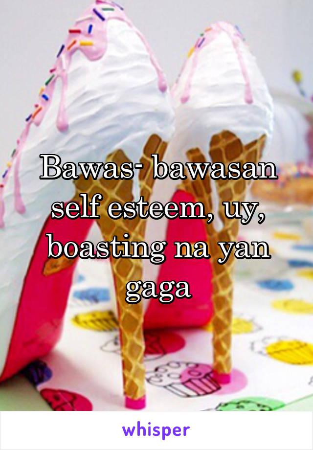 Bawas- bawasan self esteem, uy, boasting na yan gaga