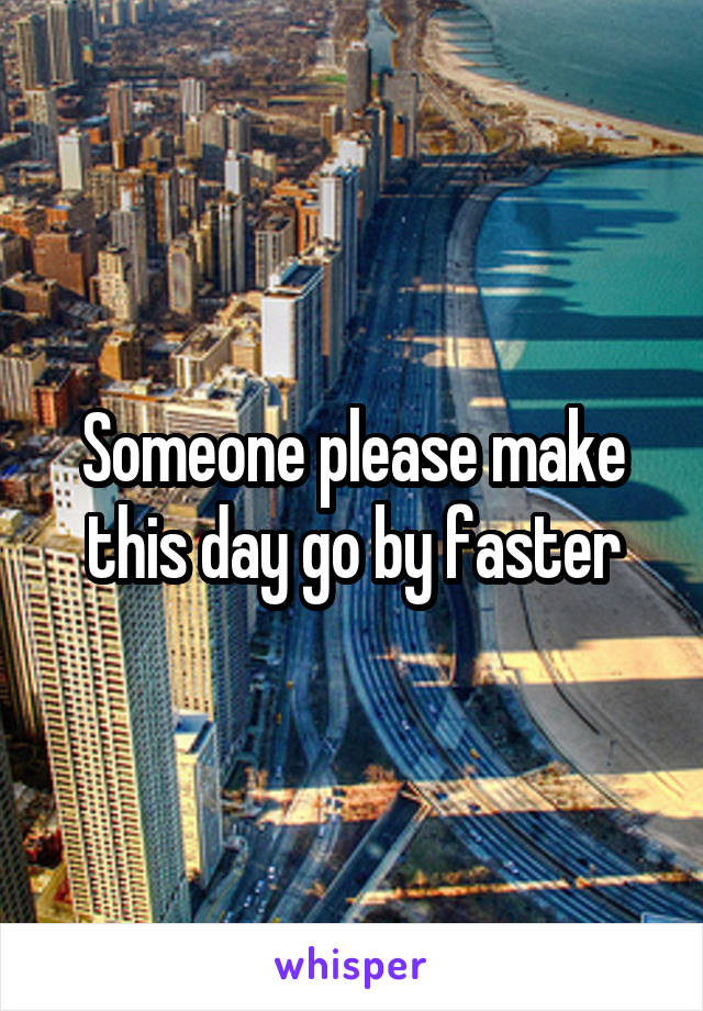 Someone please make this day go by faster