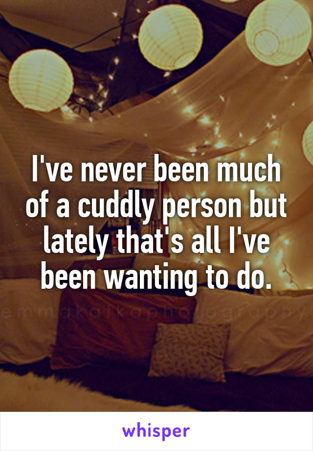 I've never been much of a cuddly person but lately that's all I've been wanting to do.