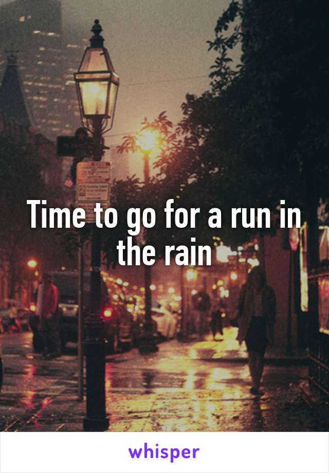 Time to go for a run in the rain