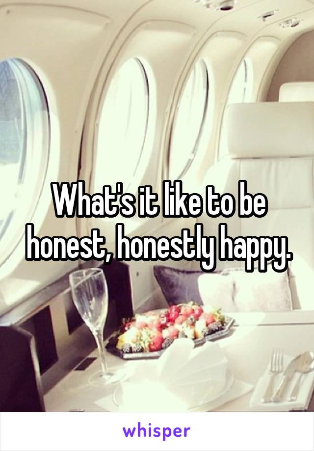 What's it like to be honest, honestly happy.