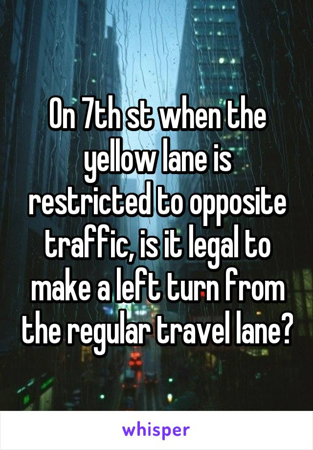 On 7th st when the yellow lane is restricted to opposite traffic, is it legal to make a left turn from the regular travel lane?