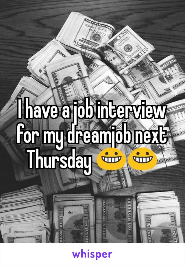 I have a job interview for my dreamjob next Thursday 😀😀