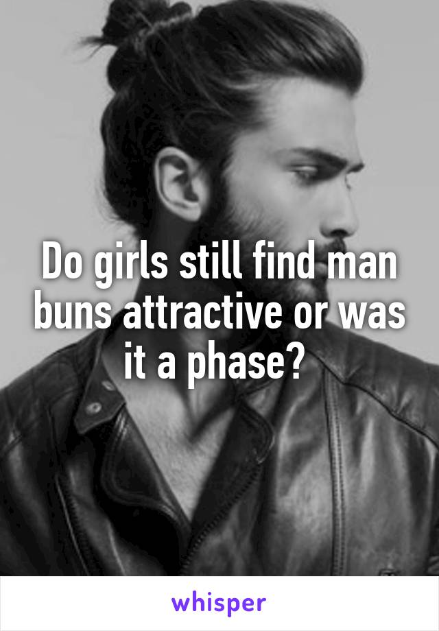 Do girls still find man buns attractive or was it a phase?