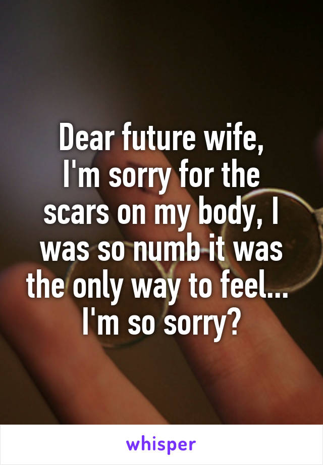 Dear future wife, I'm sorry for the scars on my body, I was so numb it was the only way to feel...  I'm so sorry😔