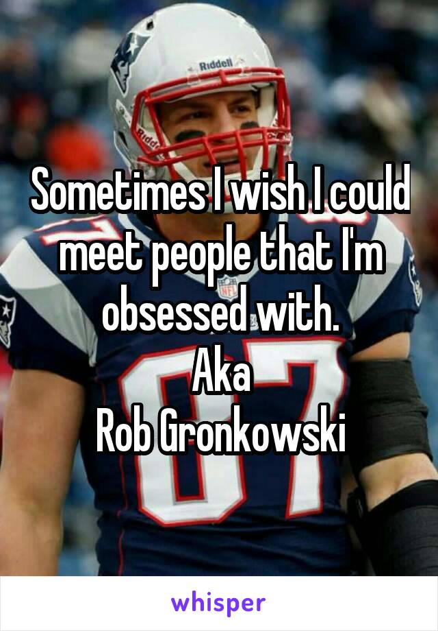 Sometimes I wish I could meet people that I'm obsessed with. Aka Rob Gronkowski
