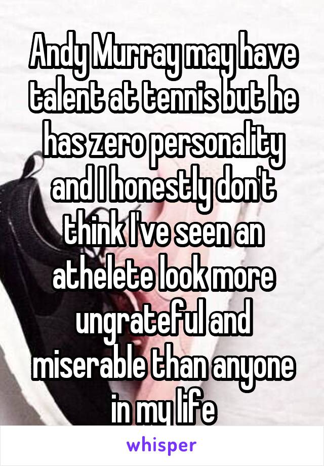 Andy Murray may have talent at tennis but he has zero personality and I honestly don't think I've seen an athelete look more ungrateful and miserable than anyone in my life