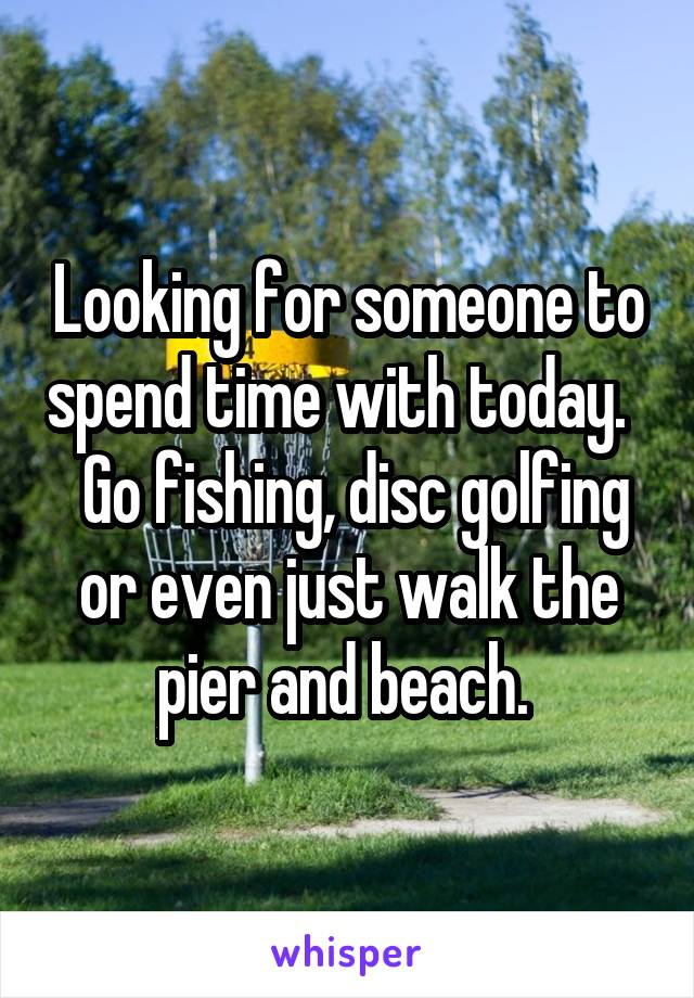 Looking for someone to spend time with today.    Go fishing, disc golfing or even just walk the pier and beach.