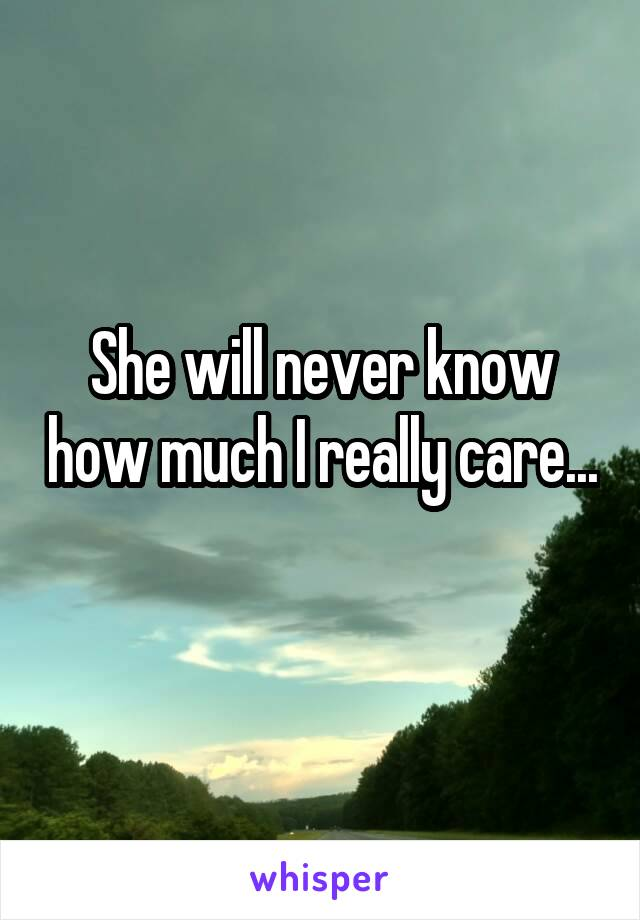 She will never know how much I really care...