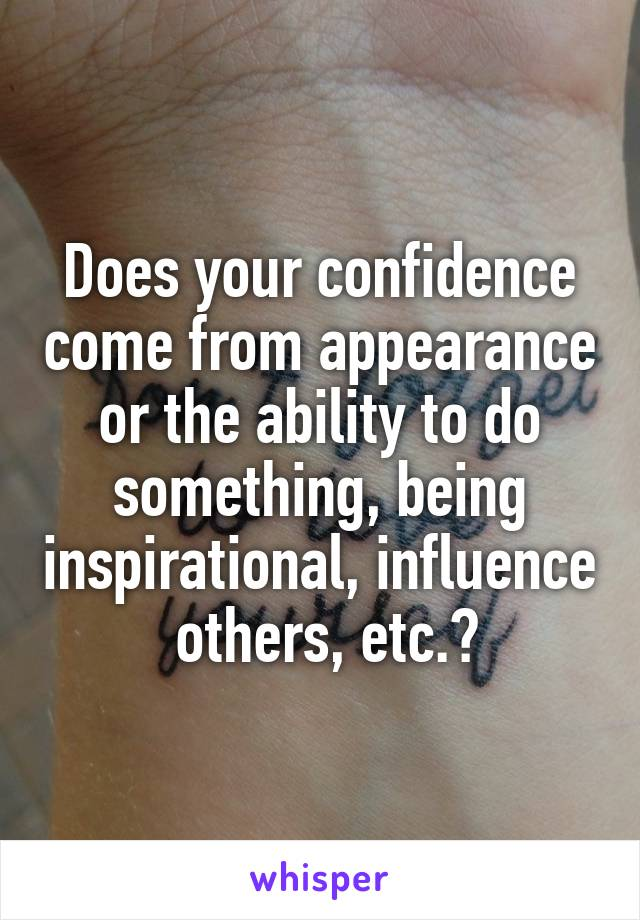 Does your confidence come from appearance or the ability to do something, being inspirational, influence  others, etc.?