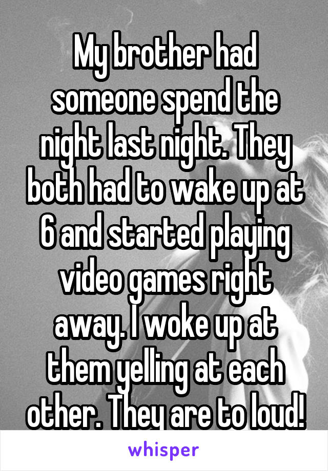 My brother had someone spend the night last night. They both had to wake up at 6 and started playing video games right away. I woke up at them yelling at each other. They are to loud!