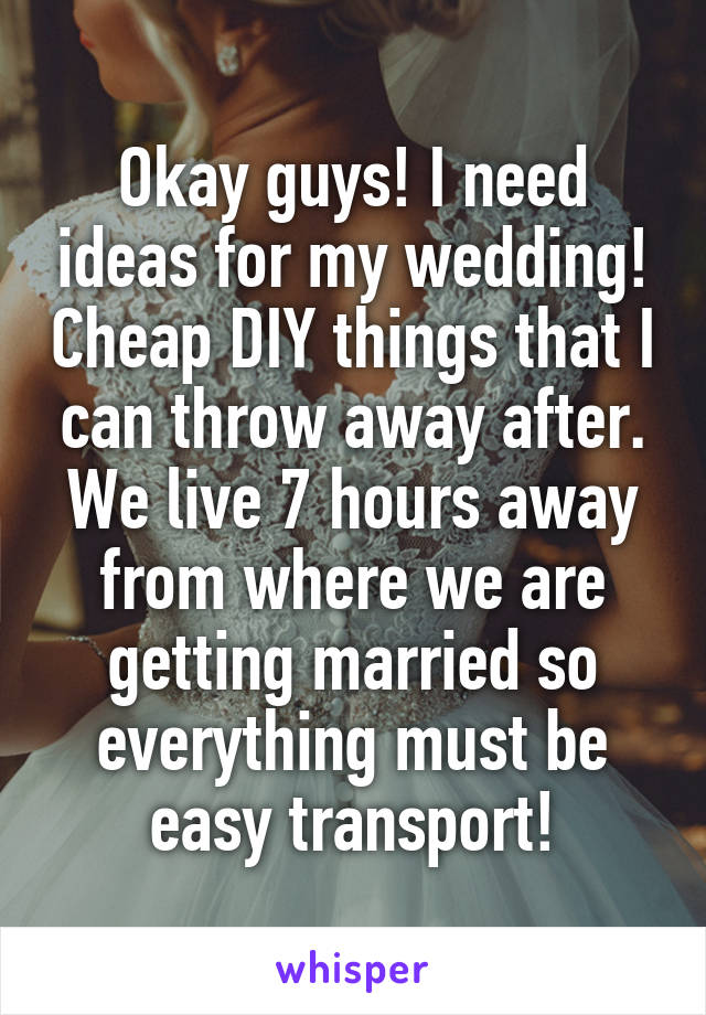 Okay guys! I need ideas for my wedding! Cheap DIY things that I can throw away after. We live 7 hours away from where we are getting married so everything must be easy transport!