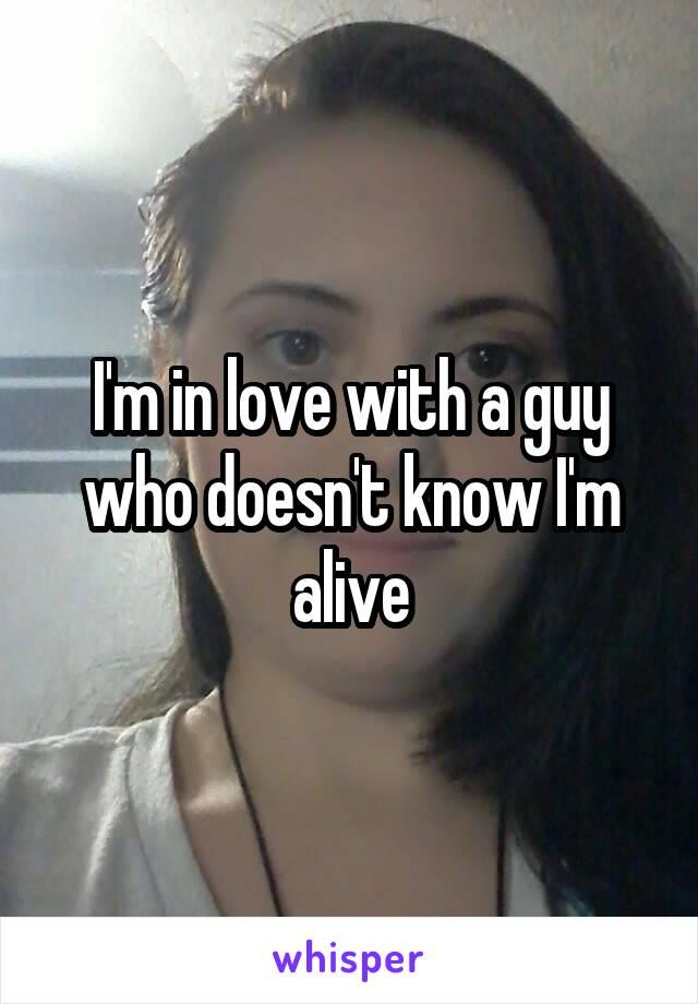 I'm in love with a guy who doesn't know I'm alive
