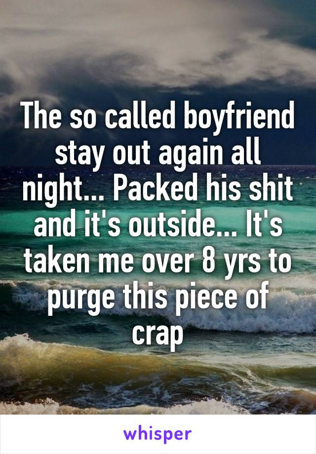 The so called boyfriend stay out again all night... Packed his shit and it's outside... It's taken me over 8 yrs to purge this piece of crap