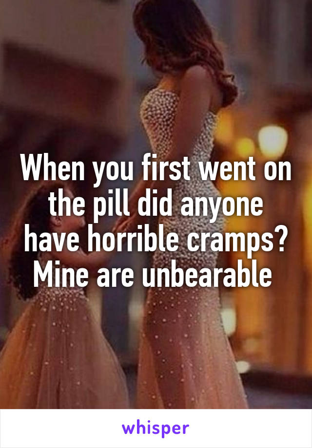 When you first went on the pill did anyone have horrible cramps? Mine are unbearable