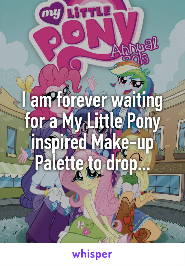 I am forever waiting for a My Little Pony inspired Make-up Palette to drop...