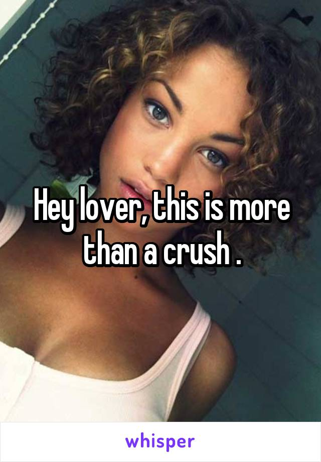 Hey lover, this is more than a crush .