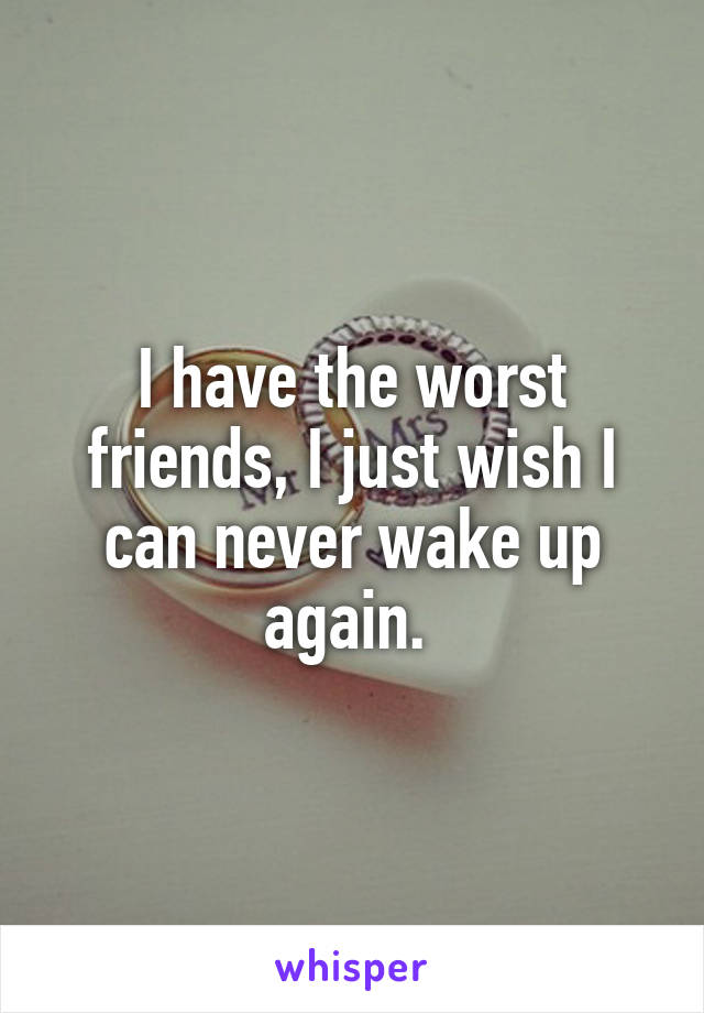 I have the worst friends, I just wish I can never wake up again.