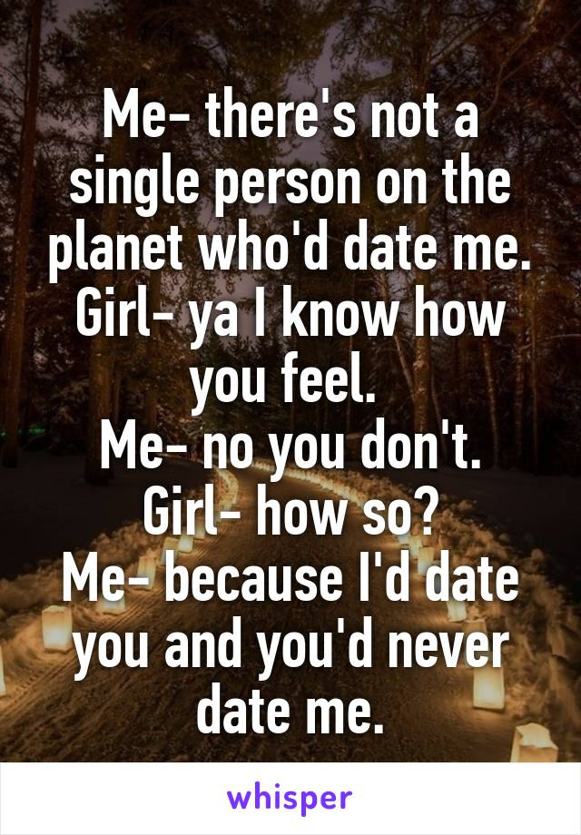 Me- there's not a single person on the planet who'd date me. Girl- ya I know how you feel.  Me- no you don't. Girl- how so? Me- because I'd date you and you'd never date me.