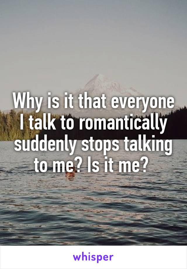 Why is it that everyone I talk to romantically suddenly stops talking to me? Is it me?