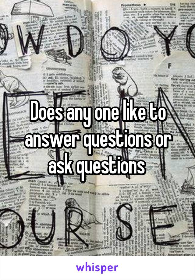 Does any one like to answer questions or ask questions