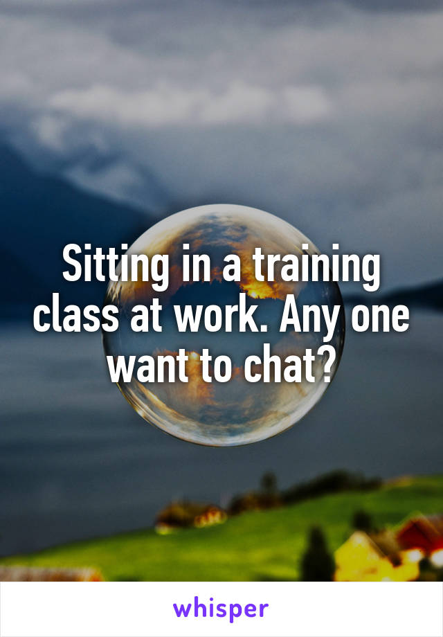 Sitting in a training class at work. Any one want to chat?