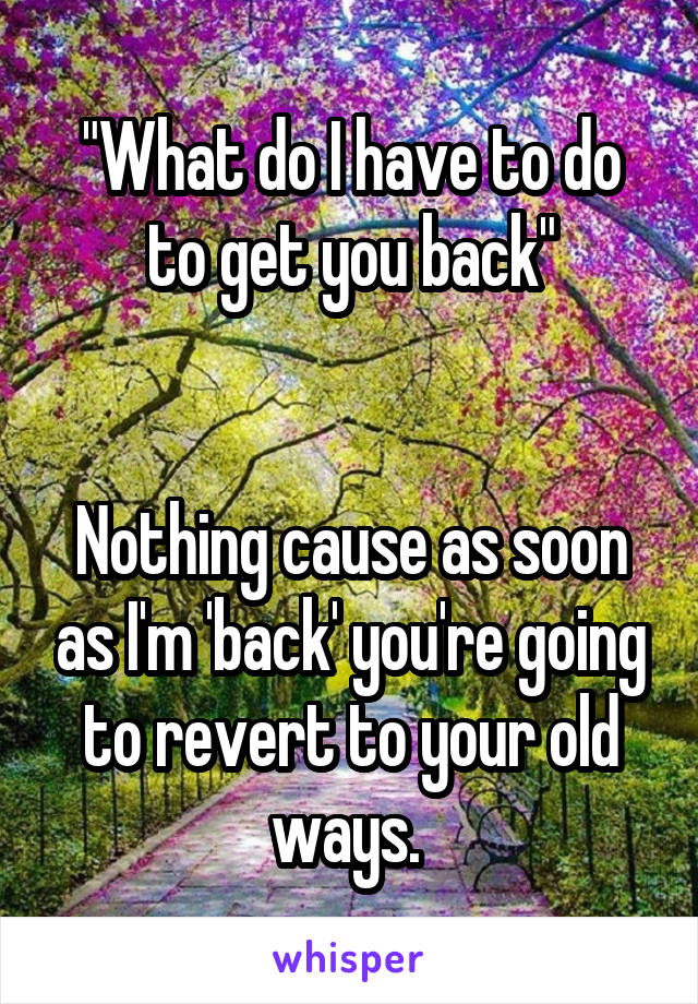 """What do I have to do to get you back""   Nothing cause as soon as I'm 'back' you're going to revert to your old ways."