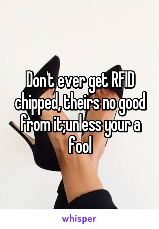 Don't ever get RFID chipped, theirs no good from it;unless your a fool