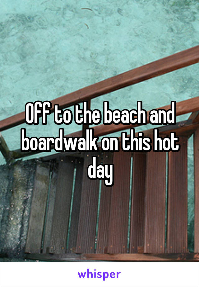 Off to the beach and boardwalk on this hot day