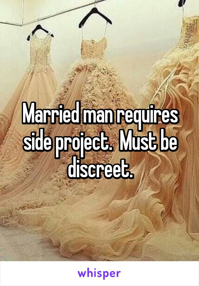 Married man requires side project.  Must be discreet.