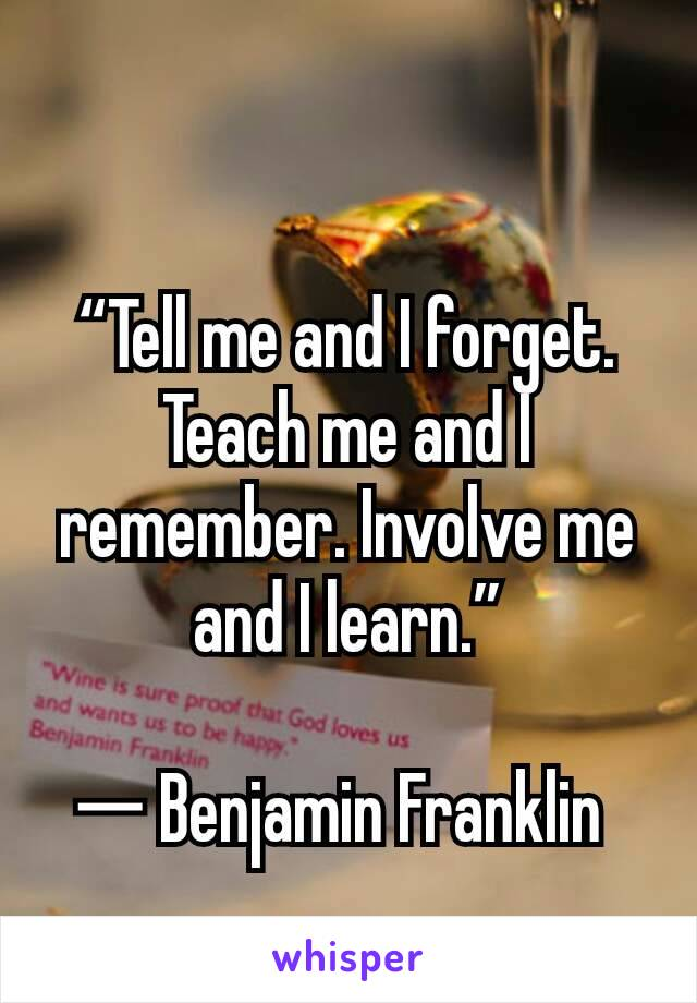 """Tell me and I forget. Teach me and I remember. Involve me and I learn.""  ― Benjamin Franklin"