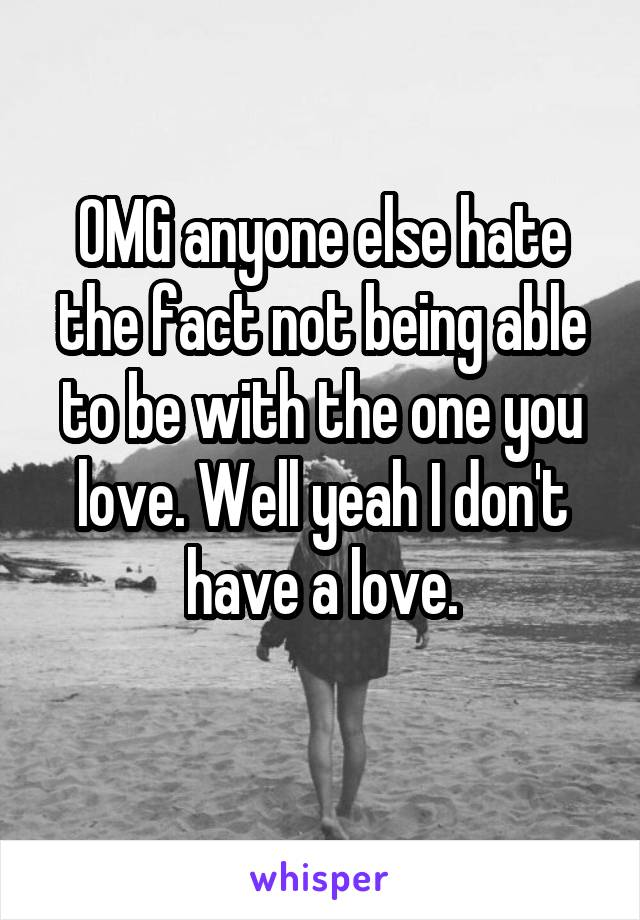 OMG anyone else hate the fact not being able to be with the one you love. Well yeah I don't have a love.