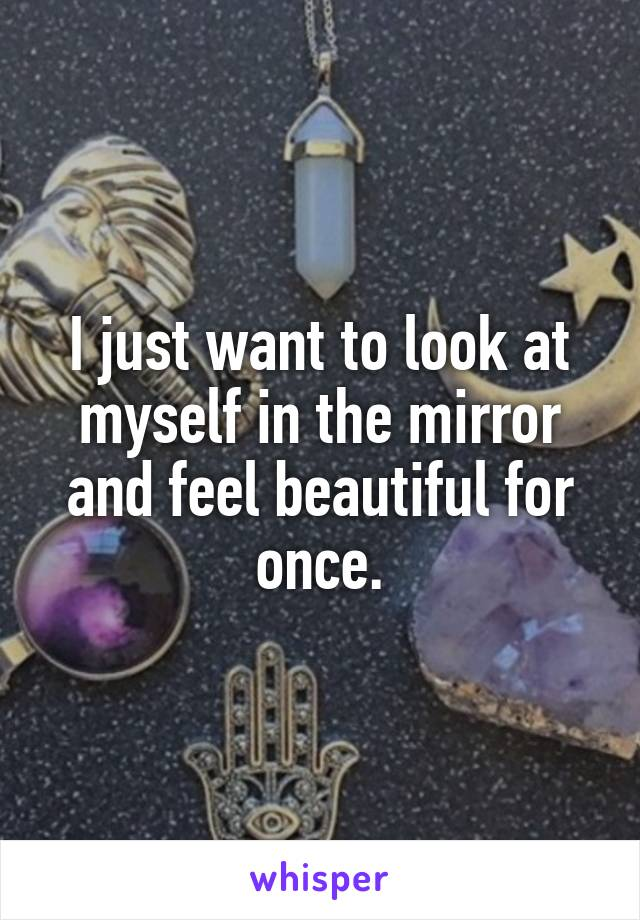 I just want to look at myself in the mirror and feel beautiful for once.