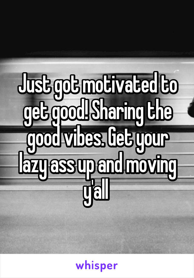 Just got motivated to get good! Sharing the good vibes. Get your lazy ass up and moving y'all