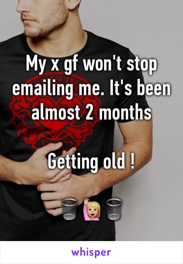 My x gf won't stop emailing me. It's been almost 2 months   Getting old !  🗑🙋🏼🗑