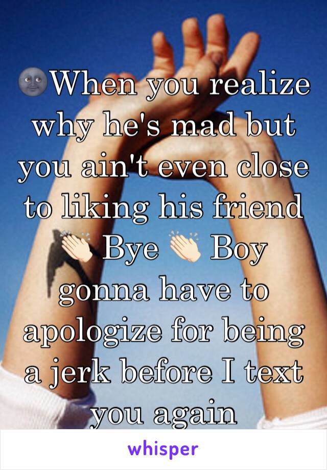 🌚When you realize why he's mad but you ain't even close to liking his friend 👏🏻 Bye 👏🏻 Boy gonna have to apologize for being a jerk before I text you again