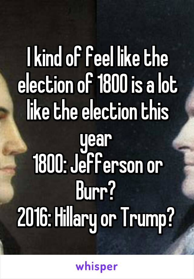 I kind of feel like the election of 1800 is a lot like the election this year  1800: Jefferson or Burr?  2016: Hillary or Trump?