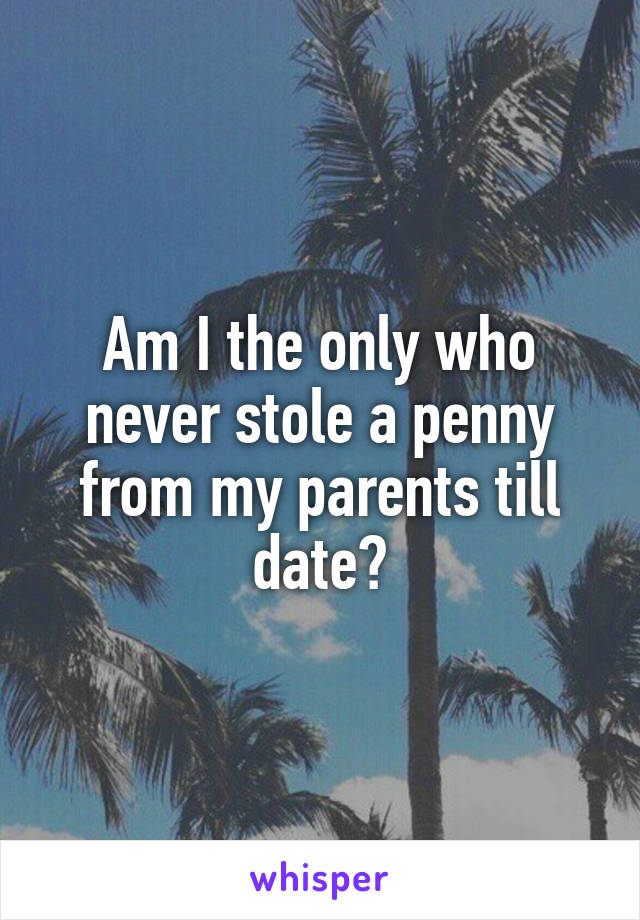 Am I the only who never stole a penny from my parents till date?