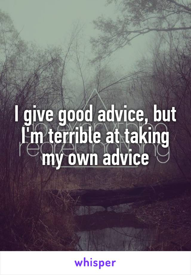 I give good advice, but I'm terrible at taking my own advice