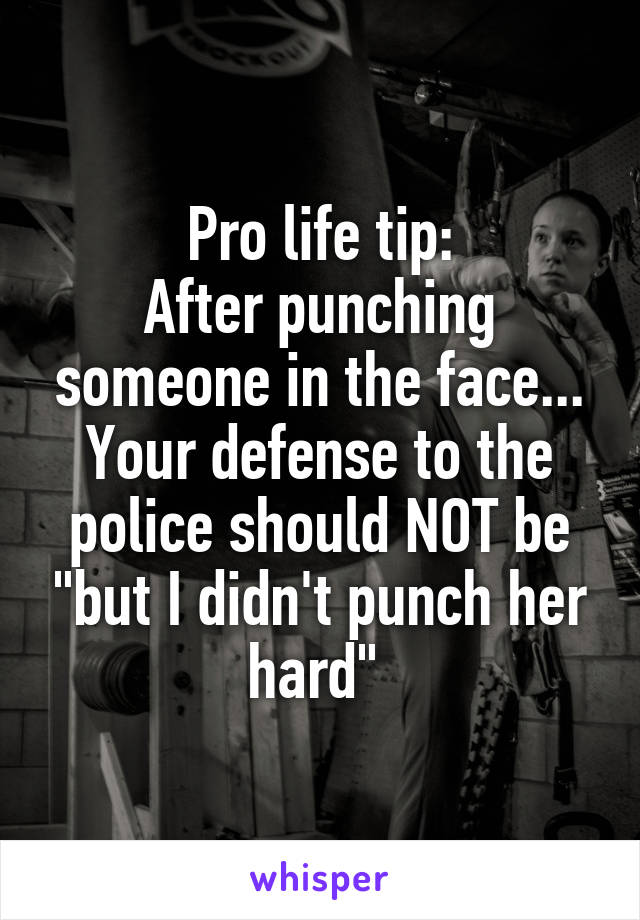 "Pro life tip: After punching someone in the face... Your defense to the police should NOT be ""but I didn't punch her hard"""