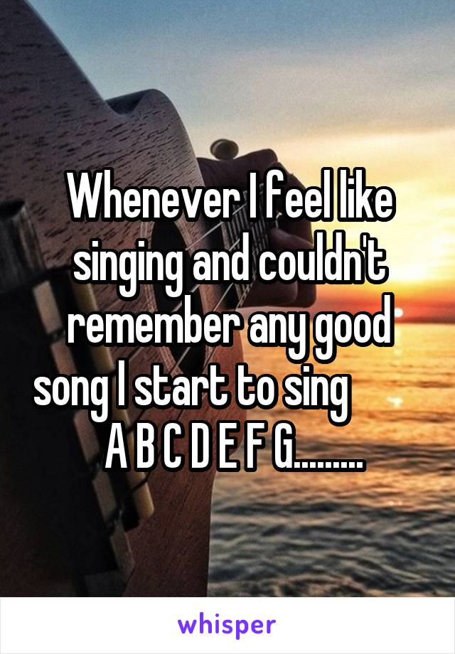 Whenever I feel like singing and couldn't remember any good song I start to sing           A B C D E F G.........
