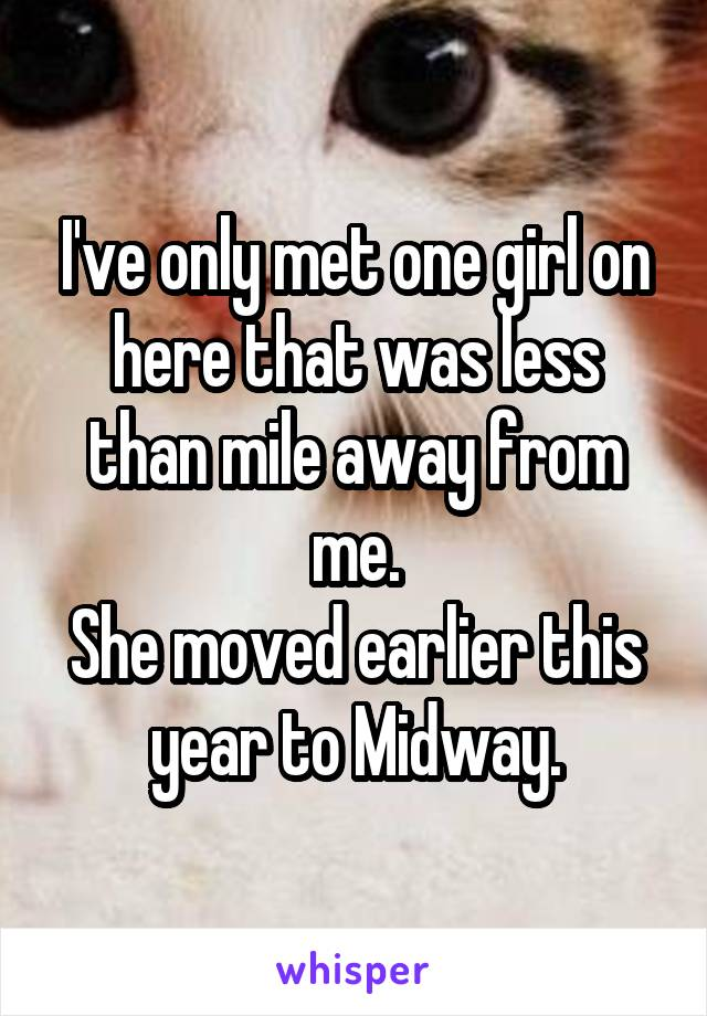 I've only met one girl on here that was less than mile away from me. She moved earlier this year to Midway.