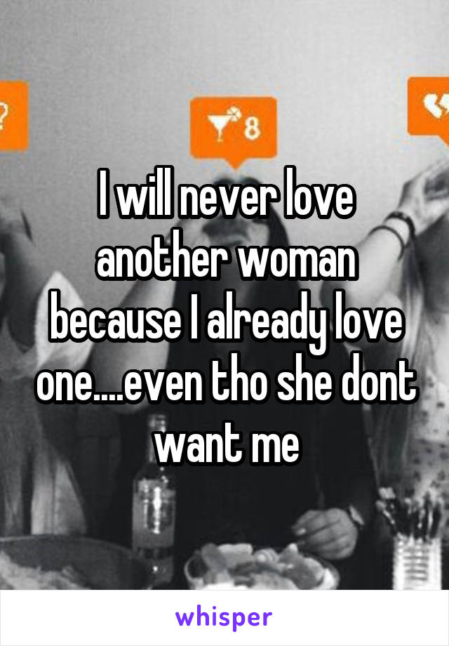 I will never love another woman because I already love one....even tho she dont want me