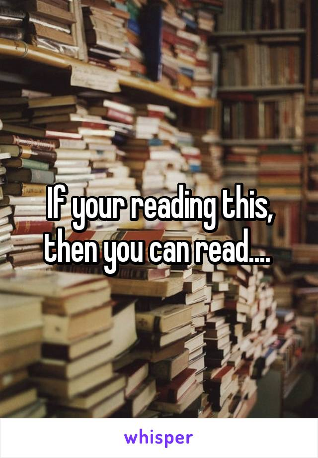 If your reading this, then you can read....
