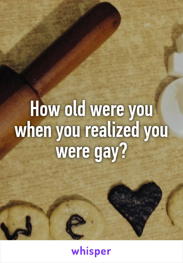 How old were you when you realized you were gay?